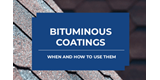 NEW GUIDE: Bituminous Coatings: When and How to Use Them